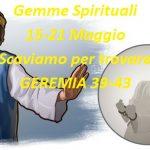 Gemme Spiritual  15-21 Maggio  Scaviamo per trovare GEREMIA 39-43