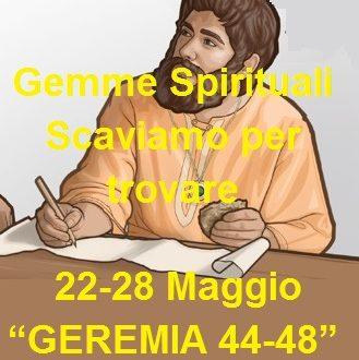"""Gemme Spirituali Scaviamo per trovare   22-28 Maggio """"GEREMIA 44-48"""""""