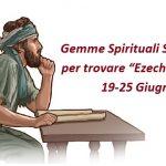 """Gemme Spirituali Scaviamo per trovare """"Ezechiele  1-5""""  19-25 Giugno"""